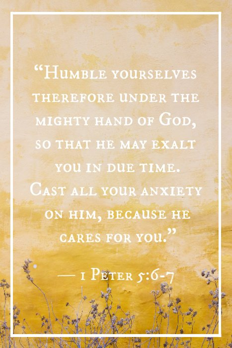 """Humble yourselves therefore under the mighty hand of God, so that he may exalt you in due time. Cast all your anxiety on him, because he cares for you."" — 1 Peter 5:6-7"