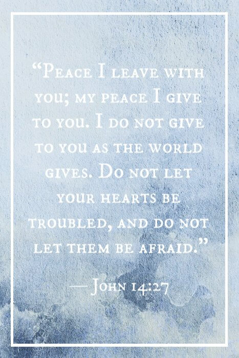 """Peace I leave with you; my peace I give to you. I do not give to you as the world gives. Do not let your hearts be troubled, and do not let them be afraid."" — John 14:27"