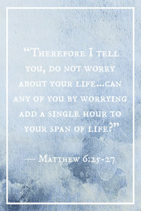 """Therefore I tell you, do not worry about your life…Can any of you by worrying add a single hour to your span of life?"" — Matthew 6:25-27"
