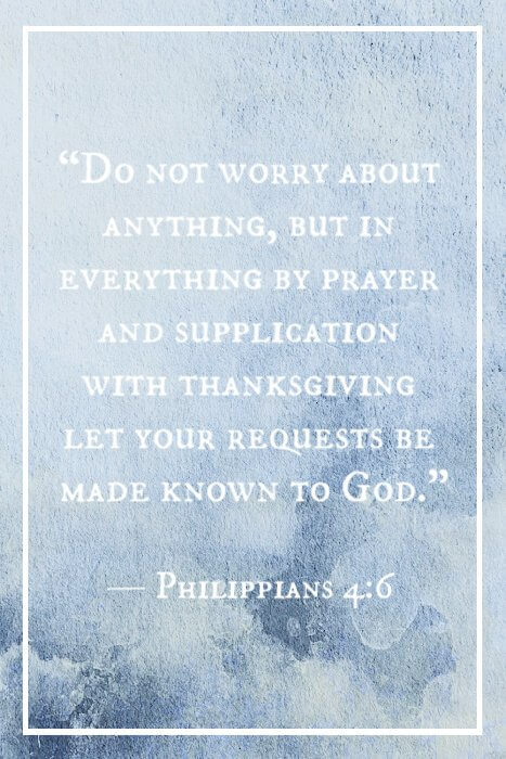 """Do not worry about anything, but in everything by prayer and supplication with thanksgiving let your requests be made known to God."" — Philippians 4:6"