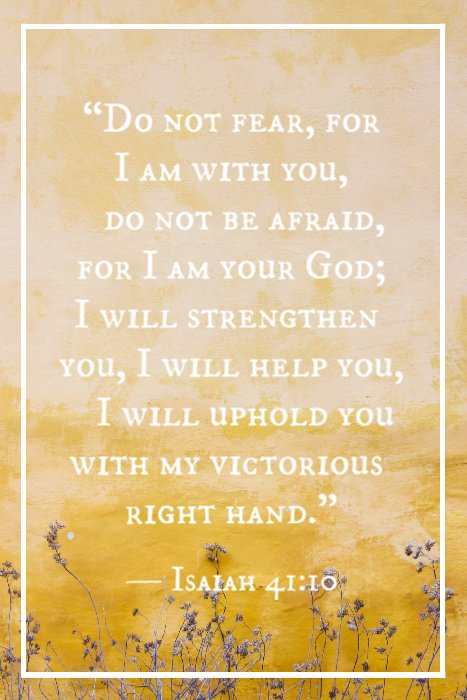 """Do not fear, for I am with you, do not be afraid, for I am your God; I will strengthen you, I will help you, I will uphold you with my victorious right hand."" — Isaiah 41:10"