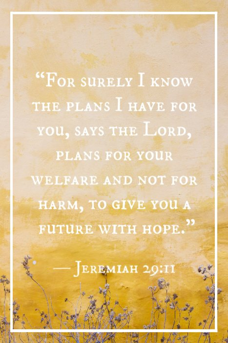 """For surely I know the plans I have for you, says the Lord, plans for your welfare and not for harm, to give you a future with hope."" — Jeremiah 29:11"