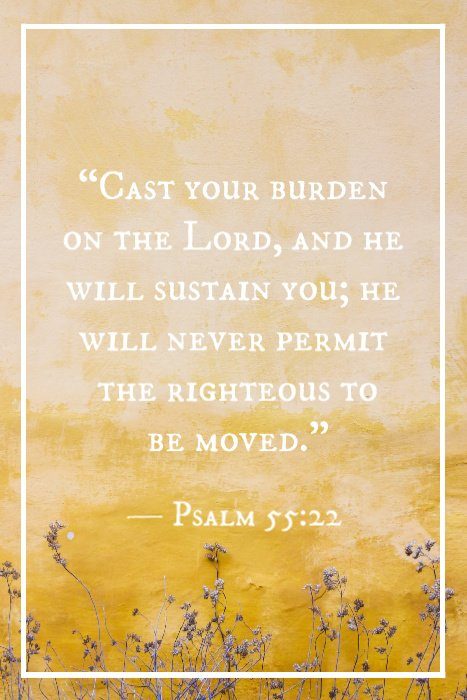 """Cast your burden on the Lord, and he will sustain you; he will never permit the righteous to be moved."" — Psalm 55:22"