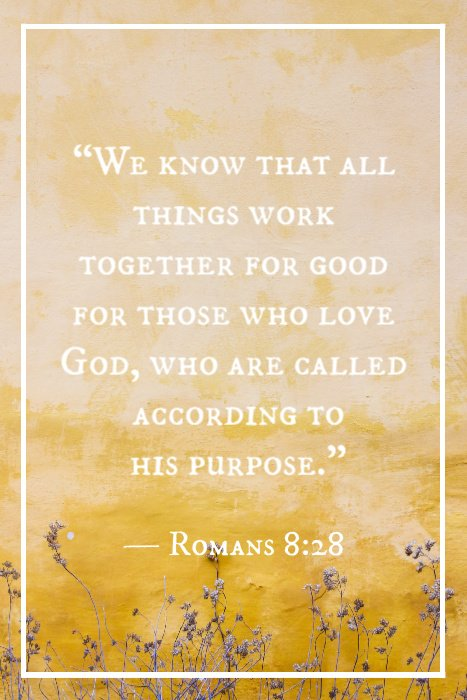 """We know that all things work together for good for those who love God, who are called according to his purpose."" — Romans 8:28"