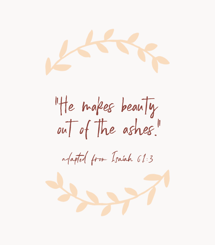 """He makes beauty out of the ashes."" — adapted from Isaiah 61:3"