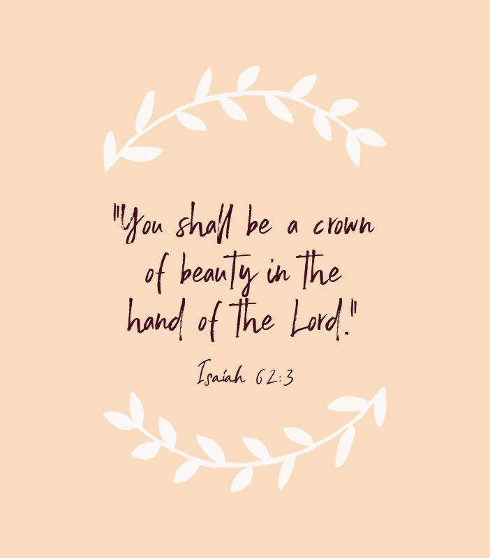 """You shall be a crown of beauty in the hand of the Lord."" — Isaiah 62:3"