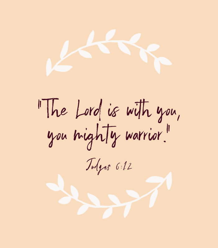 """The Lord is with you, you mighty warrior."" — Judges 6:12"