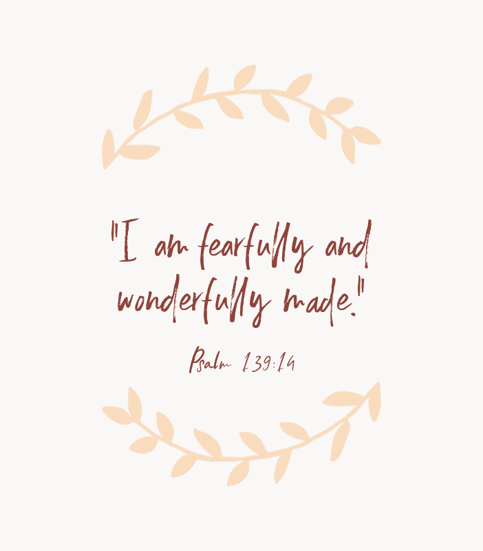 """I am fearfully and wonderfully made."" — Psalm 139:14"