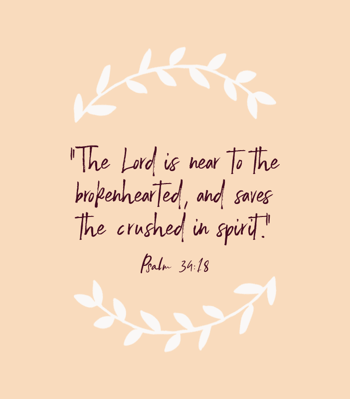 """The Lord is near to the brokenhearted, and saves the crushed in spirit."" — Psalm 34:18"