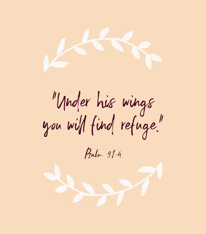 """Under his wings, you will find refuge."" — Psalm 91:4"