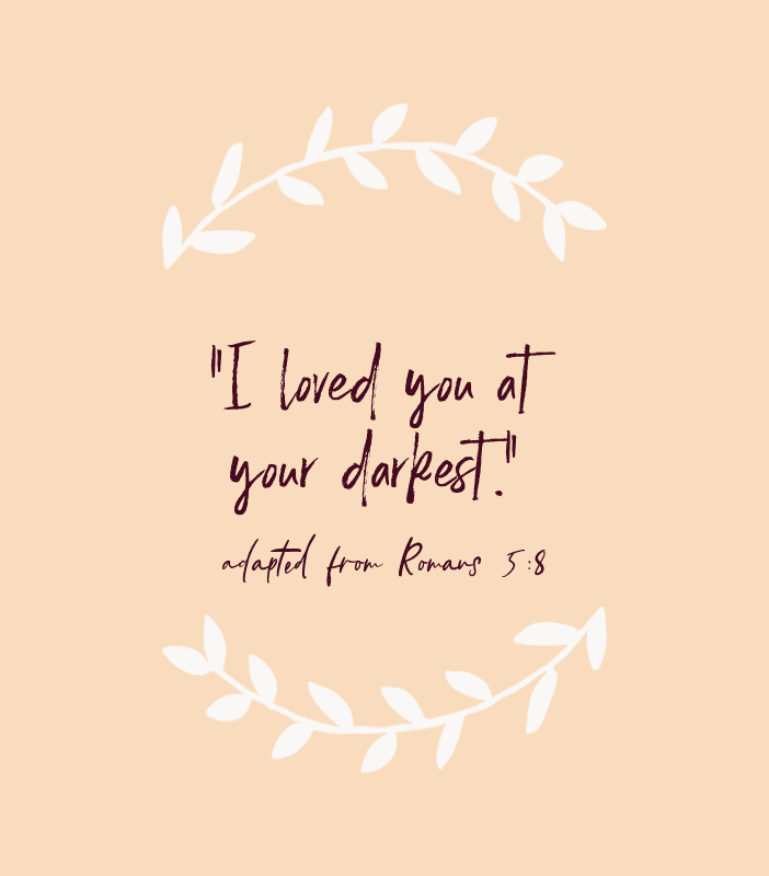 """I loved you at your darkest."" — adapted from Romans 5:8"