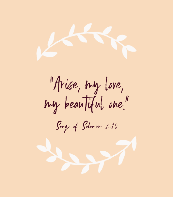 """Arise, my love, my beautiful one."" — Song of Solomon 2:10"