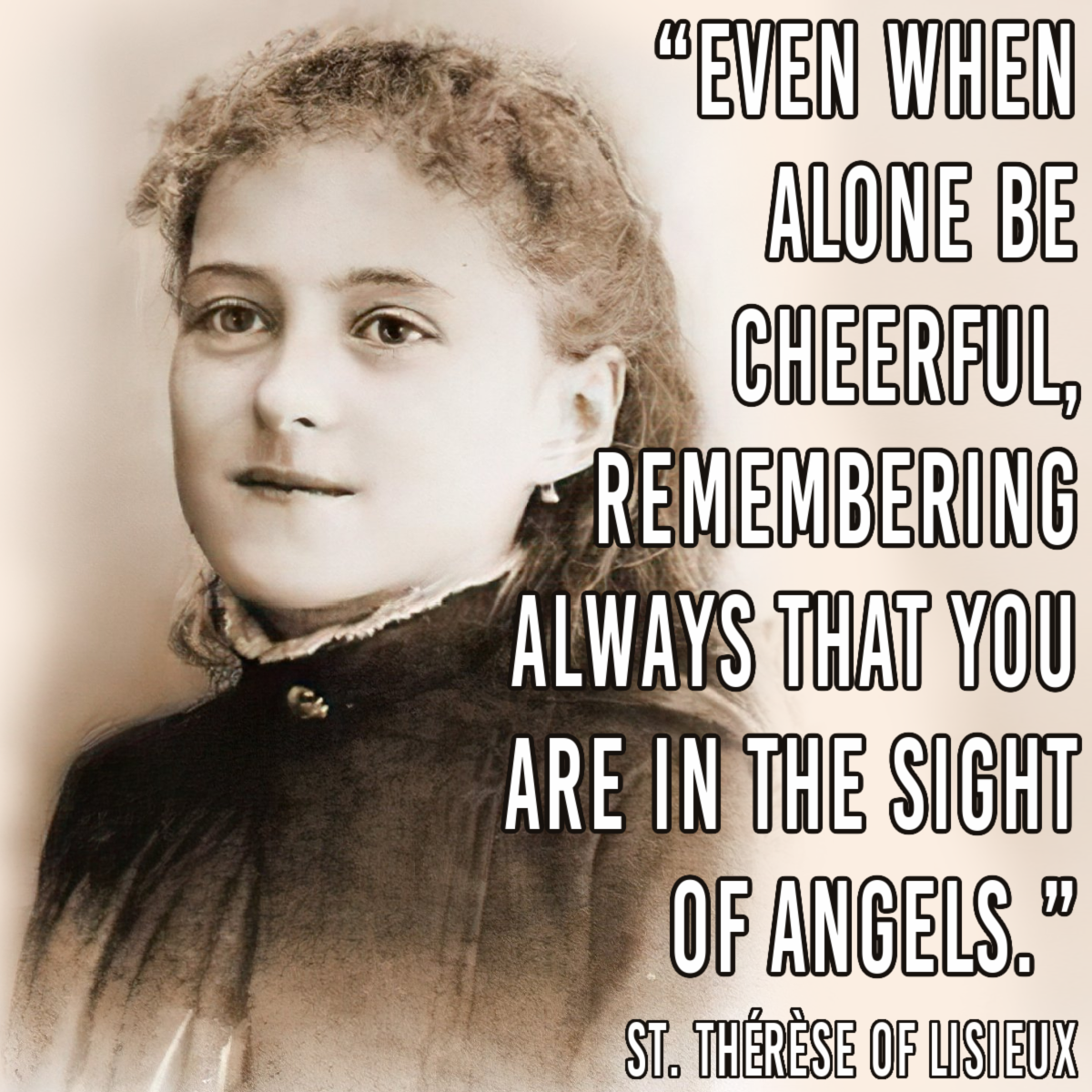 """Even when alone be cheerful, remembering always that you are in the sight of angels."" — St. Thérèse of Lisieux"